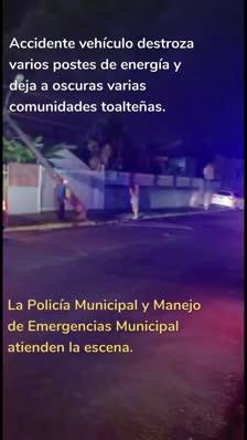 Accidente vehículo destroza varios postes de energía y deja a oscuras varias comunidades toalteñas. La Policía Municipal y Manejo de Emergencias Municipal atienden la escena.